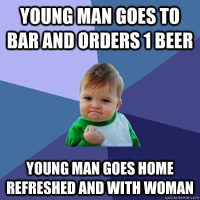 young man goes to bar and orders 1 beer young man goes home  - Success Kid
