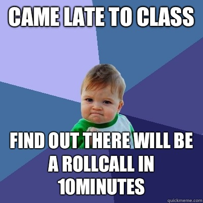Came Late to class Find Out there will be a rollcall in 10mi - Success Kid