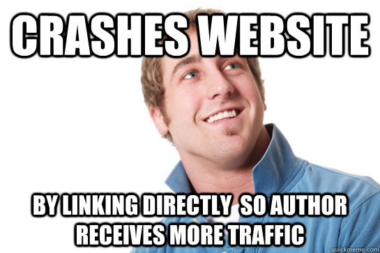 crashes website by linking directly so author receives more - Misunderstood D-Bag
