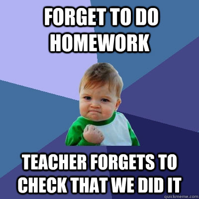 forget to do homework teacher forgets to check that we did  - Success Kid