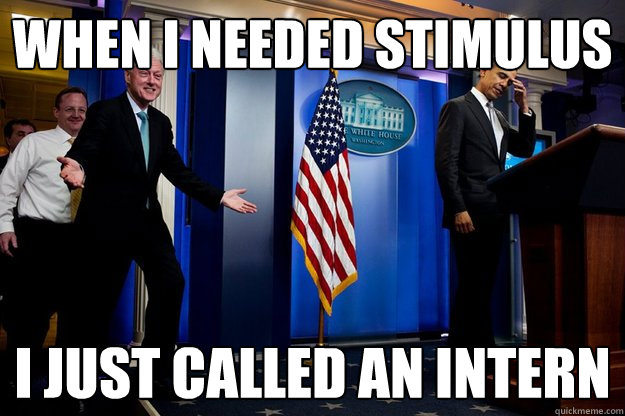 when i needed stimulus i just called an intern - Inappropriate timing Bill Clinton