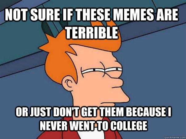 not sure if these memes are terrible or just dont get them  - Futurama Fry