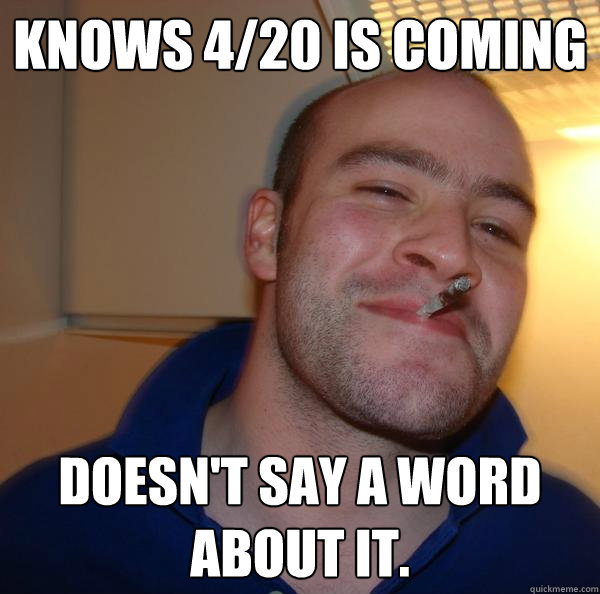 knows 420 is coming doesnt say a word about it - Good Guy Greg