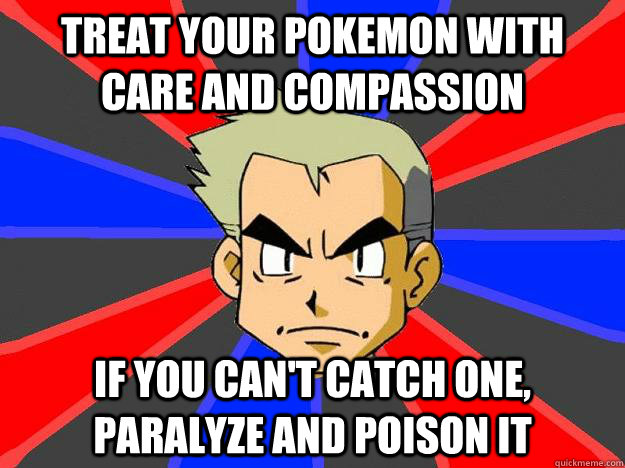 treat your pokemon with care and compassion if you cant cat - Professor Oak