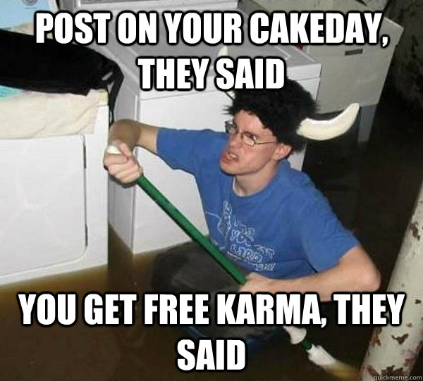 post on your cakeday they said you get free karma they sai - They said