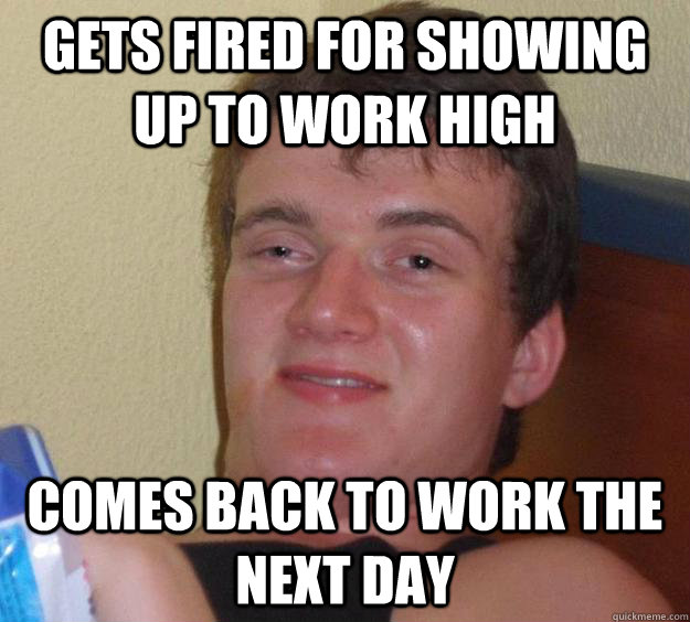 gets fired for showing up to work high comes back to work th - 10 Guy