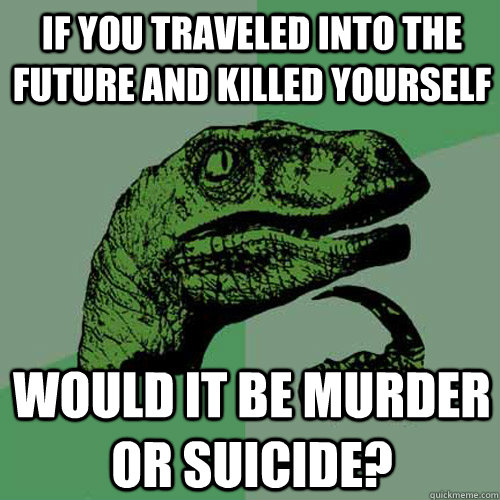 if you traveled into the future and killed yourself would it - Philosoraptor