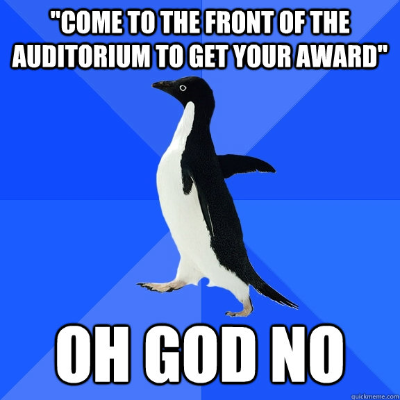 come to the front of the auditorium to get your award oh  - Socially Awkward Penguin