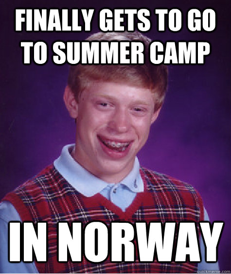 finally gets to go to summer camp in norway - Bad Luck Brian