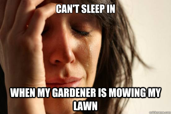 cant sleep in when my gardener is mowing my lawn - First World Problems
