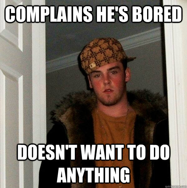 complains hes bored doesnt want to do anything - Scumbag Steve