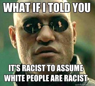 what if i told you its racist to assume white people are ra - Matrix Morpheus