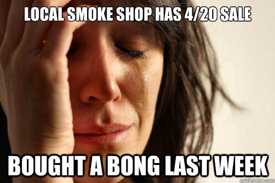 local smoke shop has 420 sale bought a bong last week - First World Problems