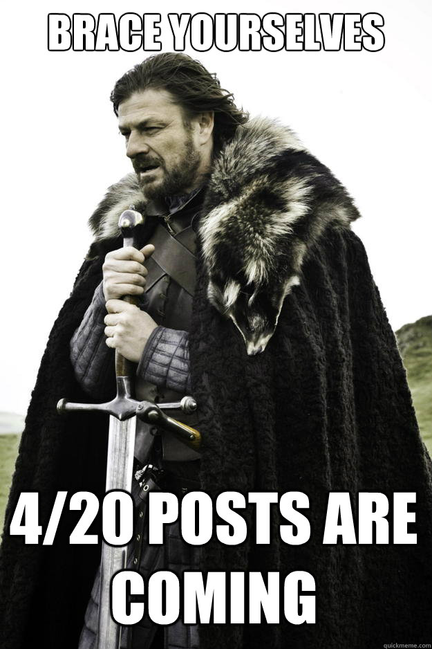 brace yourselves 420 posts are coming - Winter is coming