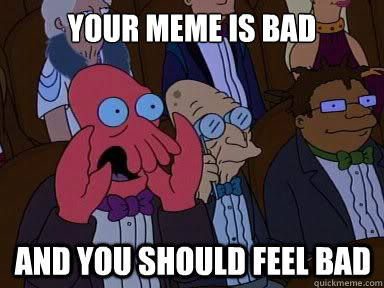 your meme is bad and you should feel bad - X is bad and you should feel bad