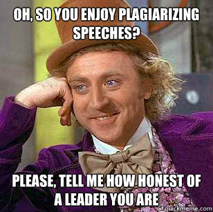oh so you enjoy plagiarizing speeches please tell me how  - Condescending WOnka