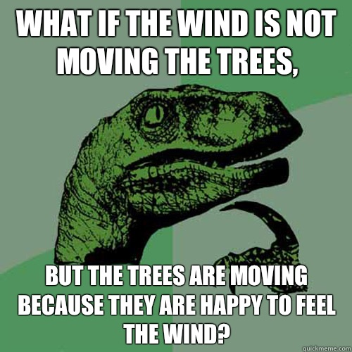 What if the wind is not moving the trees Wouldnt that break  - Philosoraptor