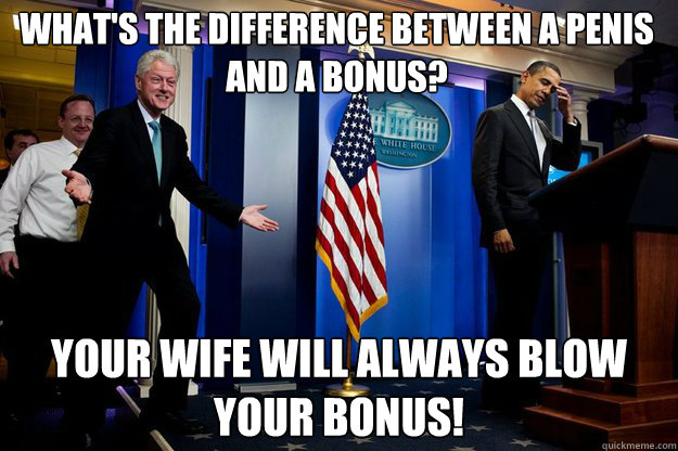 whats the difference between a penis and a bonus your wife - Inappropriate Timing Bill Clinton