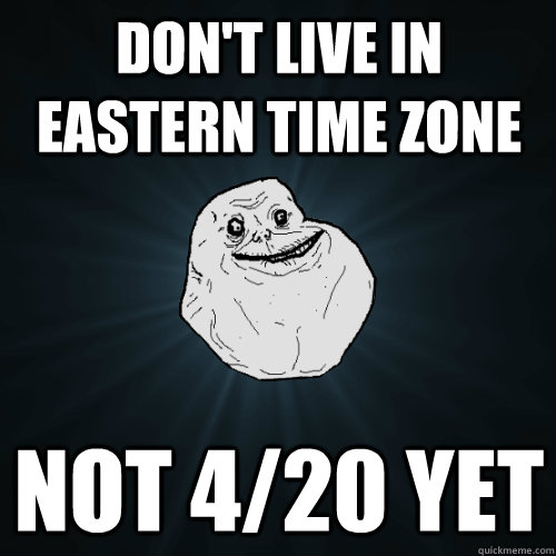 dont live in eastern time zone not 420 yet - Forever Alone