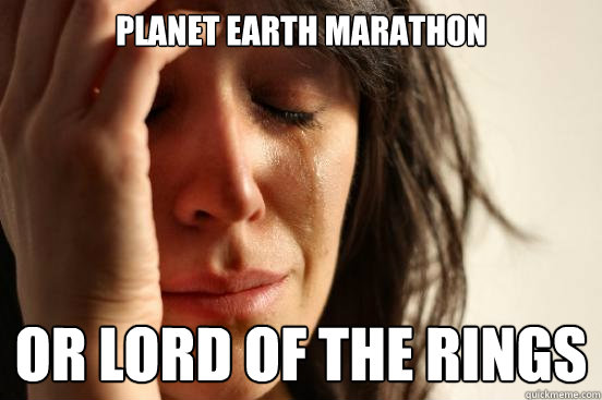 planet earth marathon or lord of the rings - First World Problems