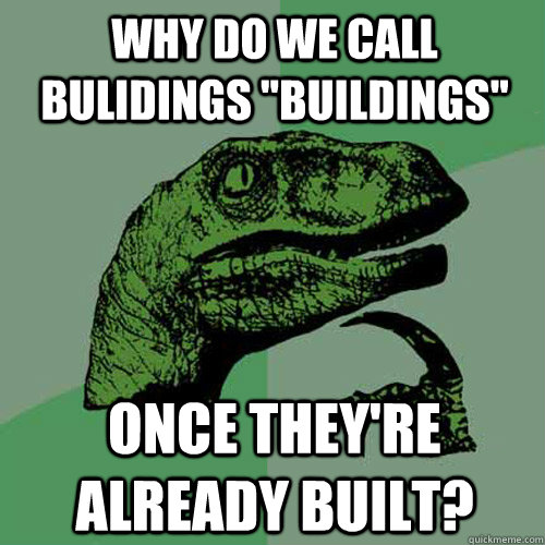 why do we call bulidings buildings once theyre already bu - Philosoraptor