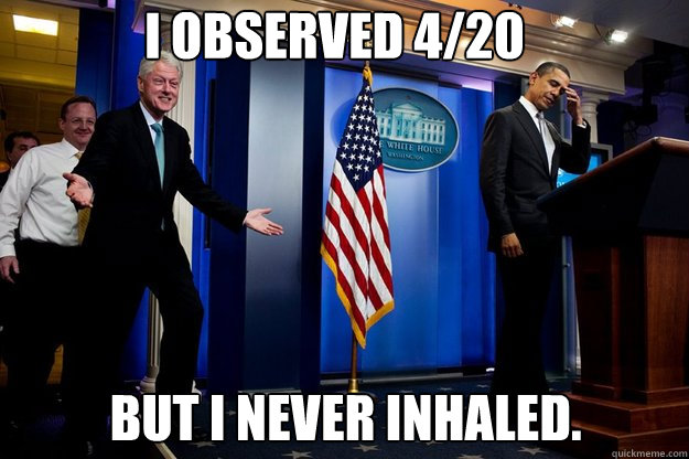 i observed 420 but i never inhaled - Inappropriate timing Bill Clinton