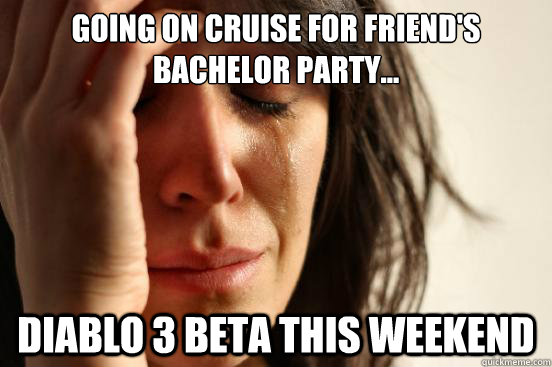 going on cruise for friends bachelor party diablo 3 beta - First World Problems