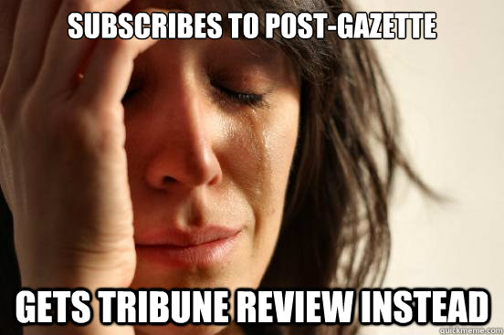 subscribes to postgazette gets tribune review instead - First World Problems