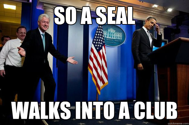 so a seal walks into a club - Inappropriate Timing Bill Clinton