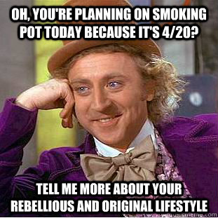 oh youre planning on smoking pot today because its 420  - Condescending Wonka