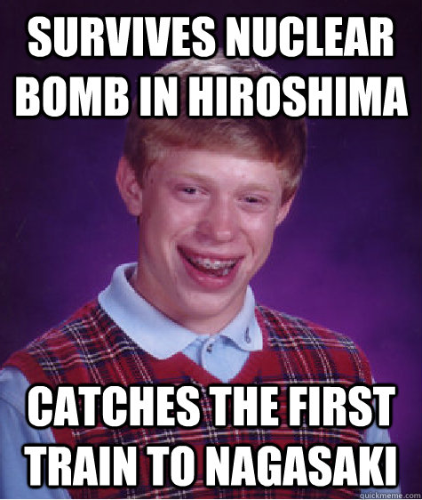 survives nuclear bomb in hiroshima catches the first train t - Bad Luck Brian