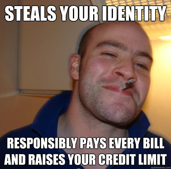 steals your identity responsibly pays every bill and raises  - Good Guy Greg