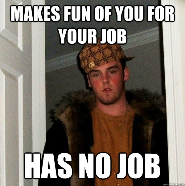 makes fun of you for your job has no job - Scumbag Steve