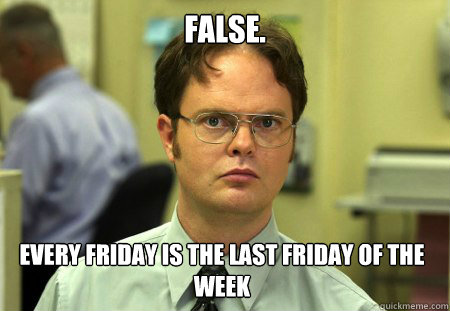 false every friday is the last friday of the week - Dwight
