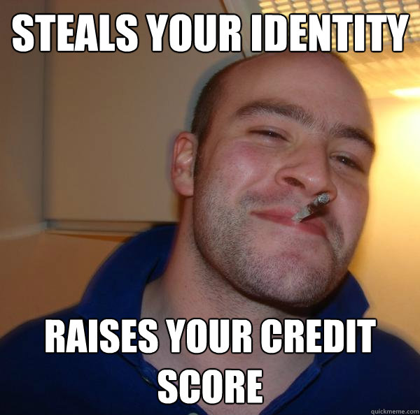 steals your identity raises your credit score - Good Guy Greg