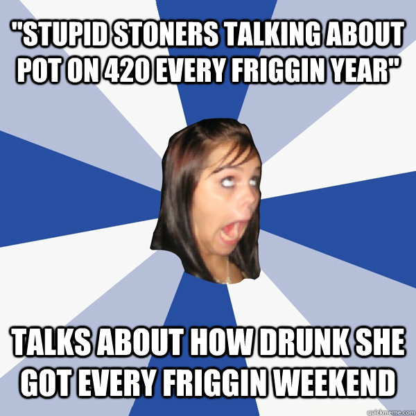 stupid stoners talking about pot on 420 every friggin year - Annoying Facebook Girl