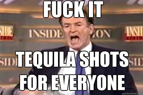 fuck it tequila shots for everyone - Fuck It Bill OReilly