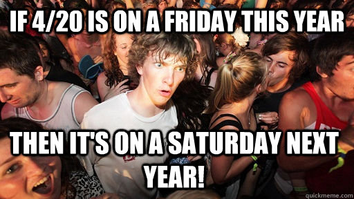 if 420 is on a friday this year then its on a saturday nex - Sudden Clarity Clarence