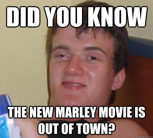 did you know the new marley movie is out of town - 10 Guy