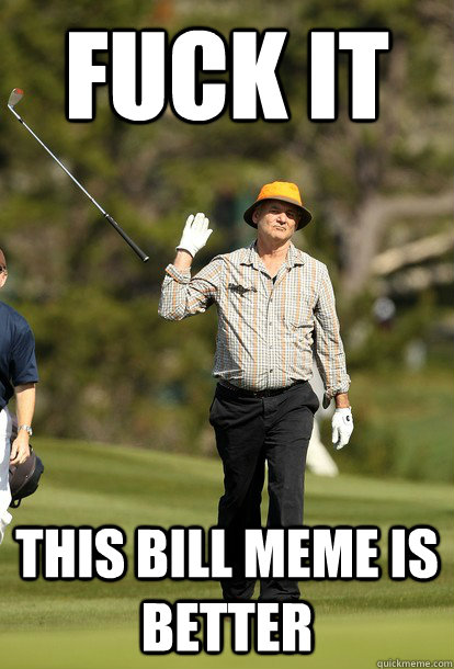 fuck it this bill meme is better - Bill Murray