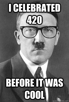 i celebrated 420 before it was cool - Hipster hitler