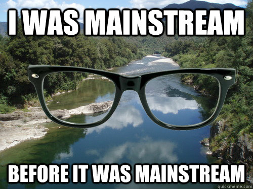i was mainstream before it was mainstream - hipster river