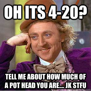 oh its 420 tell me about how much of a pot head you are - Condescending Wonka