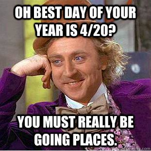 oh best day of your year is 420 you must really be going p - Condescending Wonka