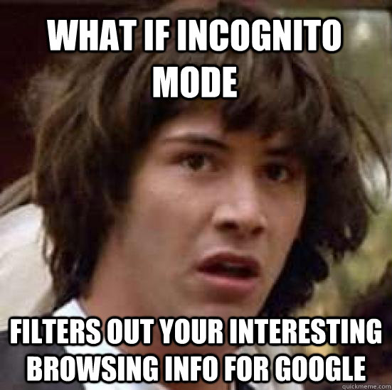 what if incognito mode filters out your interesting browsin - conspiracy keanu