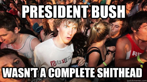 president bush wasnt a complete shithead - Sudden Clarity Clarence