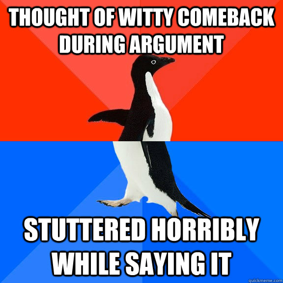 thought of witty comeback during argument stuttered horribly - Socially Awesome Awkward Penguin