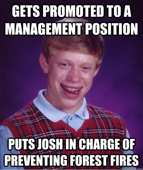 gets promoted to a management position puts josh in charge o - BAD LUCK BRIAN