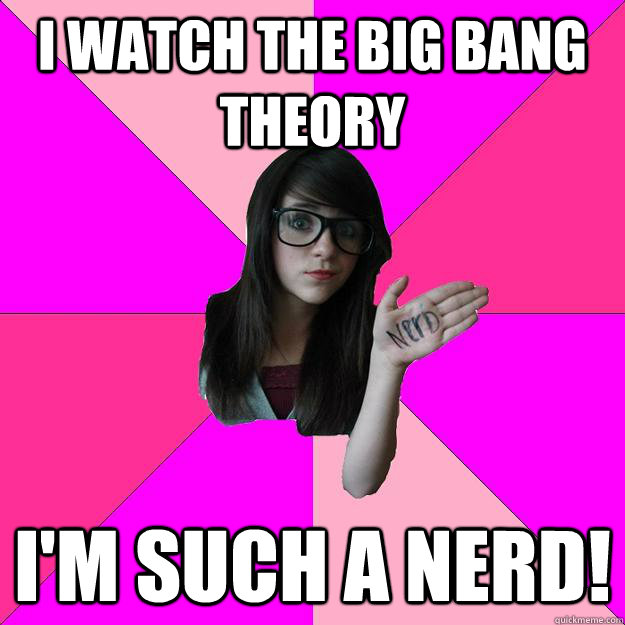 i watch the big bang theory im such a nerd - Idiot Nerd Girl