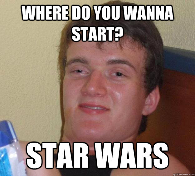 where do you wanna start star wars - 10 Guy